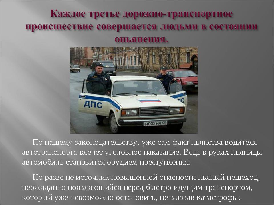 * По нашему законодательству, уже сам факт пьянства водителя автотранспорта в...