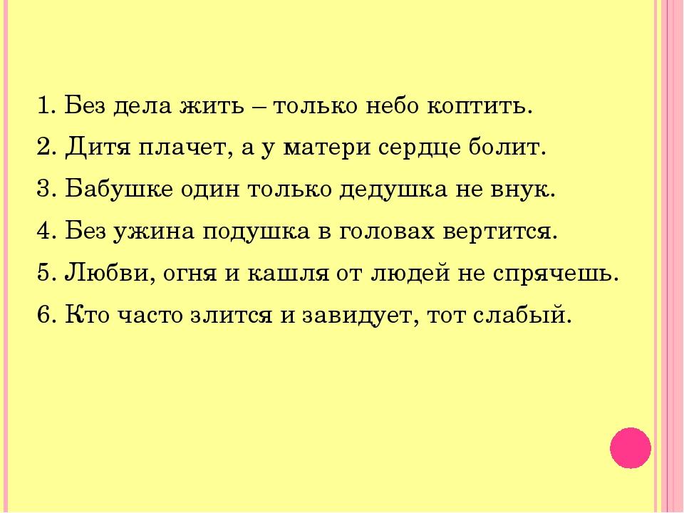 1. Без дела жить – только небо коптить. 2. Дитя плачет, а у матери сердце бол...