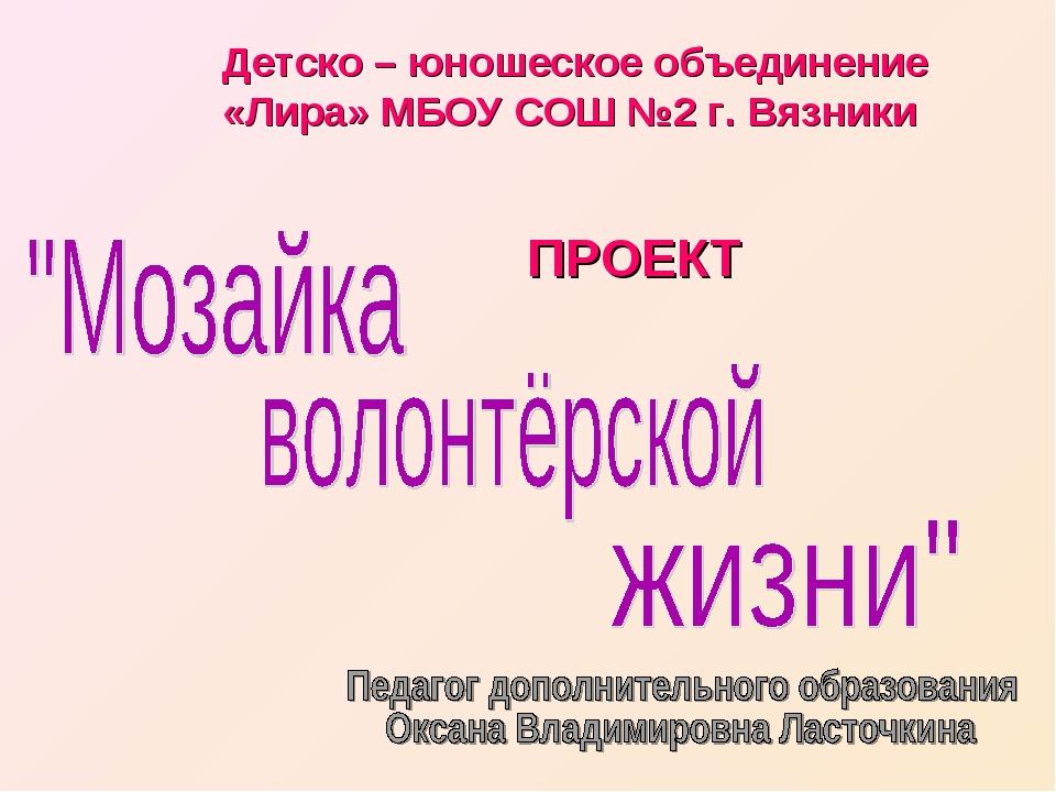 Детско – юношеское объединение «Лира» МБОУ СОШ №2 г. Вязники ПРОЕКТ
