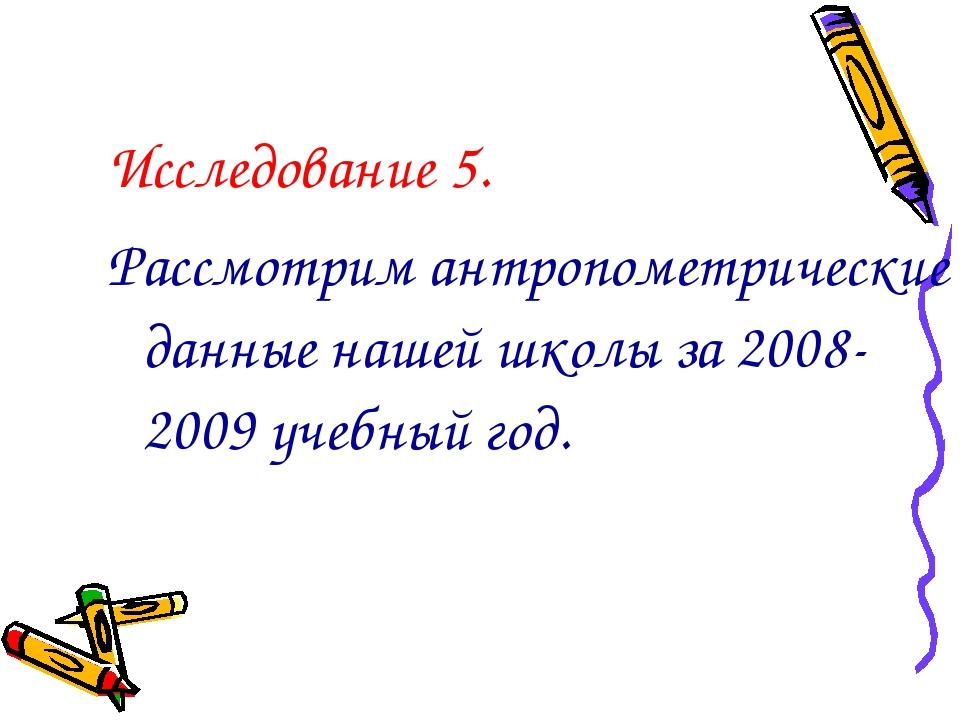 Исследование 5. Рассмотрим антропометрические данные нашей школы за 2008-2009...