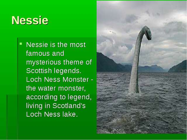 Nessie Nessie is the most famous and mysterious theme of Scottish legends. Lo...
