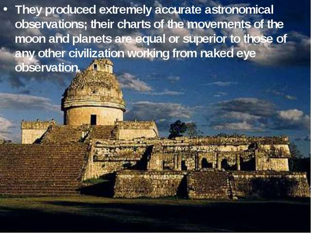 They produced extremely accurate astronomical observations; their charts of t...