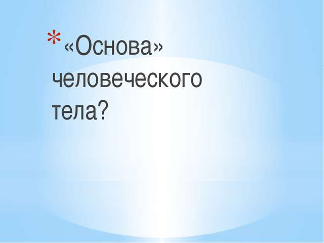«Основа» человеческого тела?