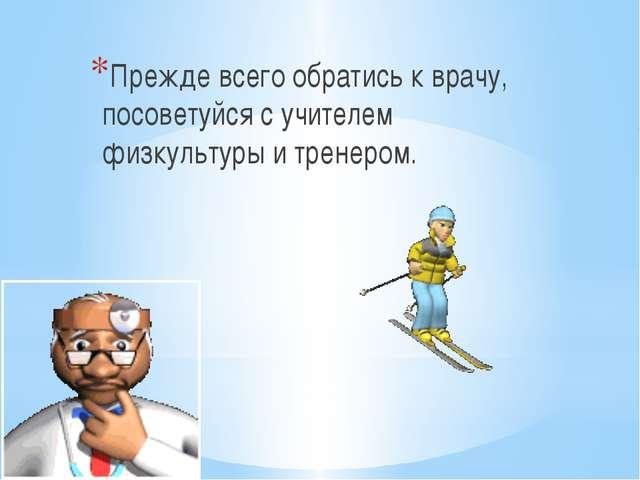 Прежде всего обратись к врачу, посоветуйся с учителем физкультуры и тренером.