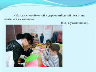 «Истоки способностей и дарований детей лежат на кончиках их пальцев». В.А.