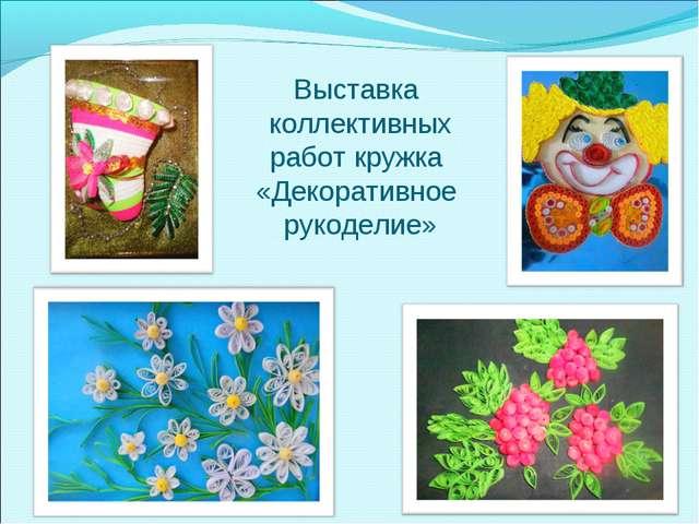 Выставка коллективных работ кружка «Декоративное рукоделие»