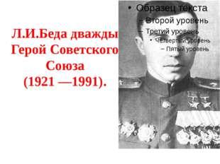 Л.И.Беда дважды Герой Советского Союза (1921 —1991).