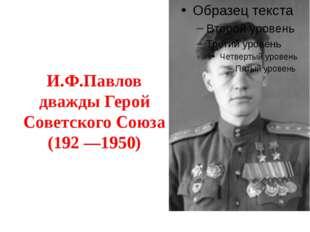 И.Ф.Павлов дважды Герой Советского Союза (192 —1950)