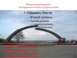 Мемориальный комплекс «Разорванное кольцо» на Дороге жизни Потомок, знай! В с