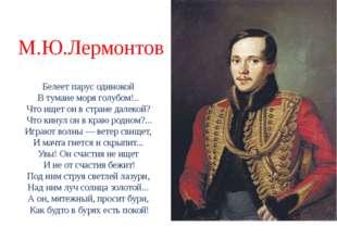 М.Ю.Лермонтов Белеет парус одинокой В тумане моря голубом!.. Что ищет он в