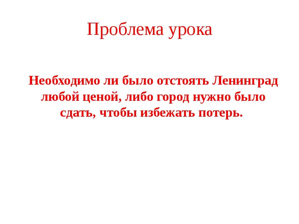 Проблема урока Необходимо ли было отстоять Ленинград любой ценой, либо город...