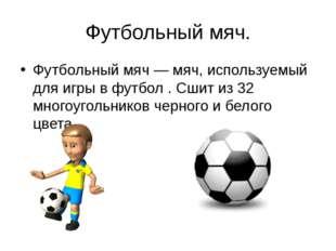 Футбольный мяч. Футбольный мяч — мяч, используемый для игры в футбол . Сшит и