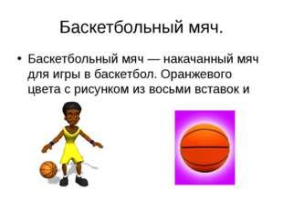 Баскетбольный мяч. Баскетбольный мяч — накачанный мяч для игры в баскетбол. О