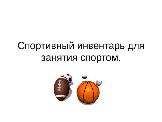 Спортивный инвентарь для занятия спортом.