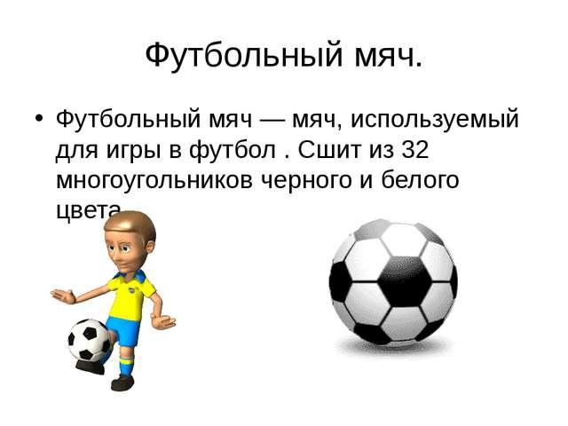 Футбольный мяч. Футбольный мяч — мяч, используемый для игры в футбол . Сшит и...