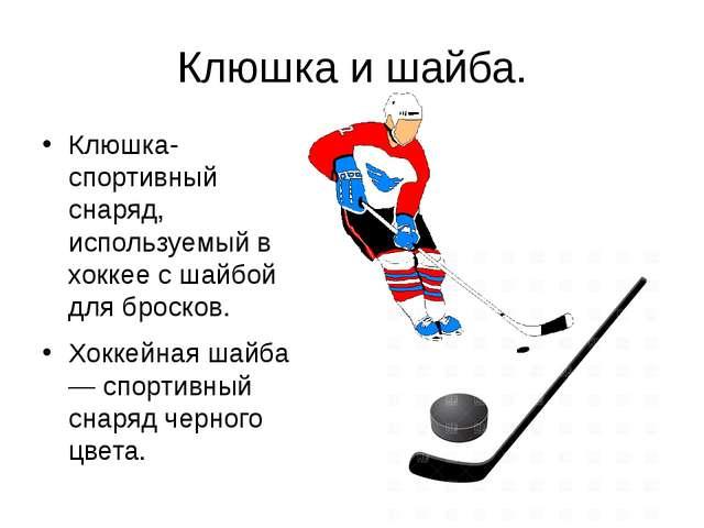Клюшка и шайба. Клюшка- спортивный снаряд, используемый в хоккее с шайбой для...