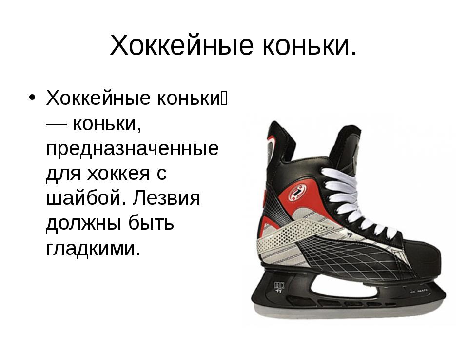 Хоккейные коньки. Хоккейные коньки́ — коньки, предназначенные для хоккея с ша...