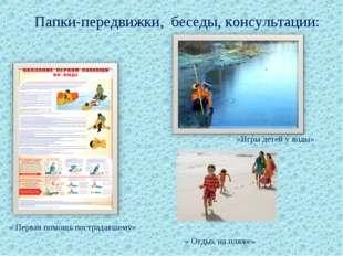 Папки-передвижки, беседы, консультации: «Игры детей у воды» « Первая помощь п