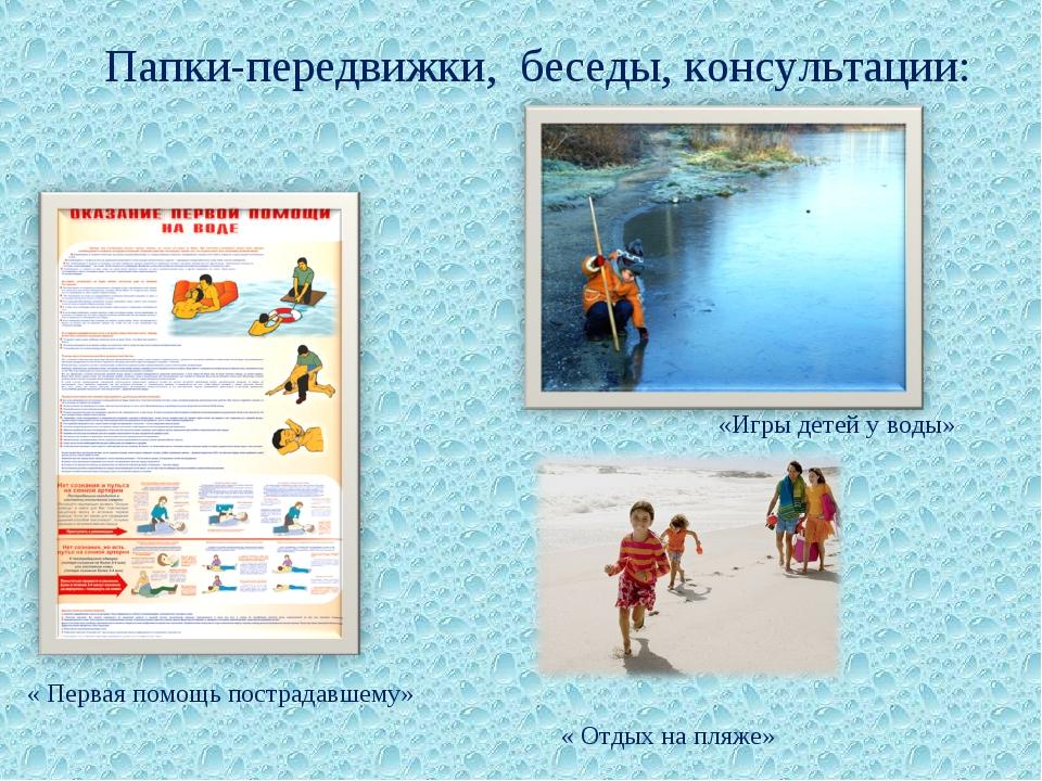 Папки-передвижки, беседы, консультации: «Игры детей у воды» « Первая помощь п...