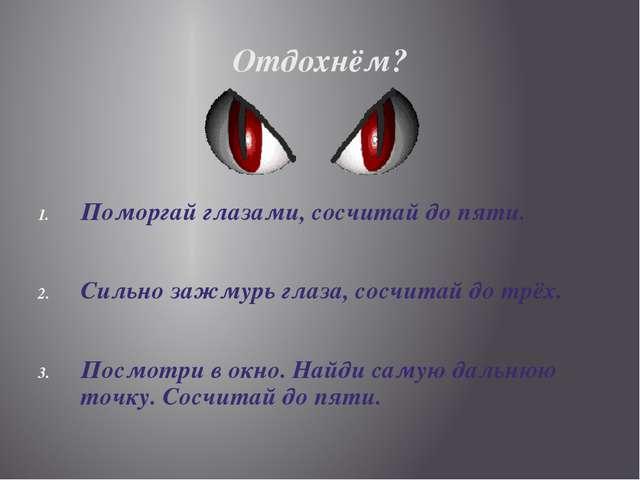 Поморгай глазами, сосчитай до пяти. Сильно зажмурь глаза, сосчитай до трёх. П...