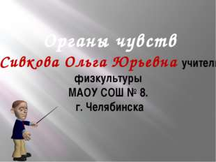 Органы чувств Сивкова Ольга Юрьевна учитель физкультуры МАОУ СОШ № 8. г. Челя