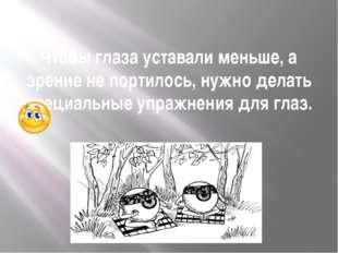 Чтобы глаза уставали меньше, а зрение не портилось, нужно делать специальные
