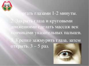 1. Моргать глазами 1-2 минуты. 2. Закрыть глаза и круговыми движениями сделат