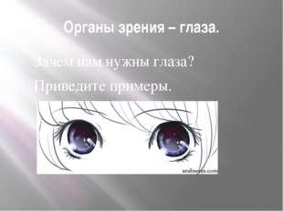 Органы зрения – глаза. Зачем нам нужны глаза? Приведите примеры.