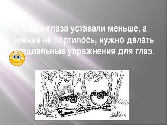 Чтобы глаза уставали меньше, а зрение не портилось, нужно делать специальные...