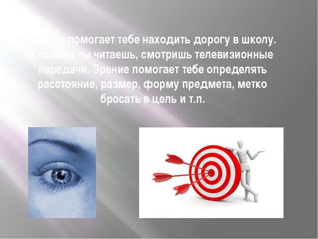 Зрение помогает тебе находить дорогу в школу. Глазами ты читаешь, смотришь те...