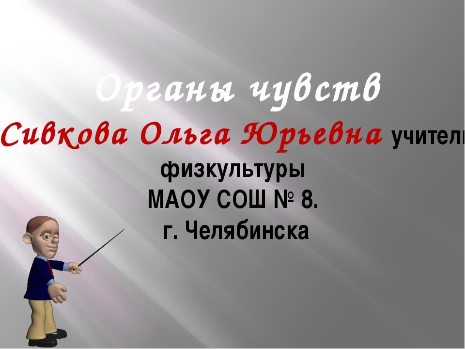 Органы чувств Сивкова Ольга Юрьевна учитель физкультуры МАОУ СОШ № 8. г. Челя...