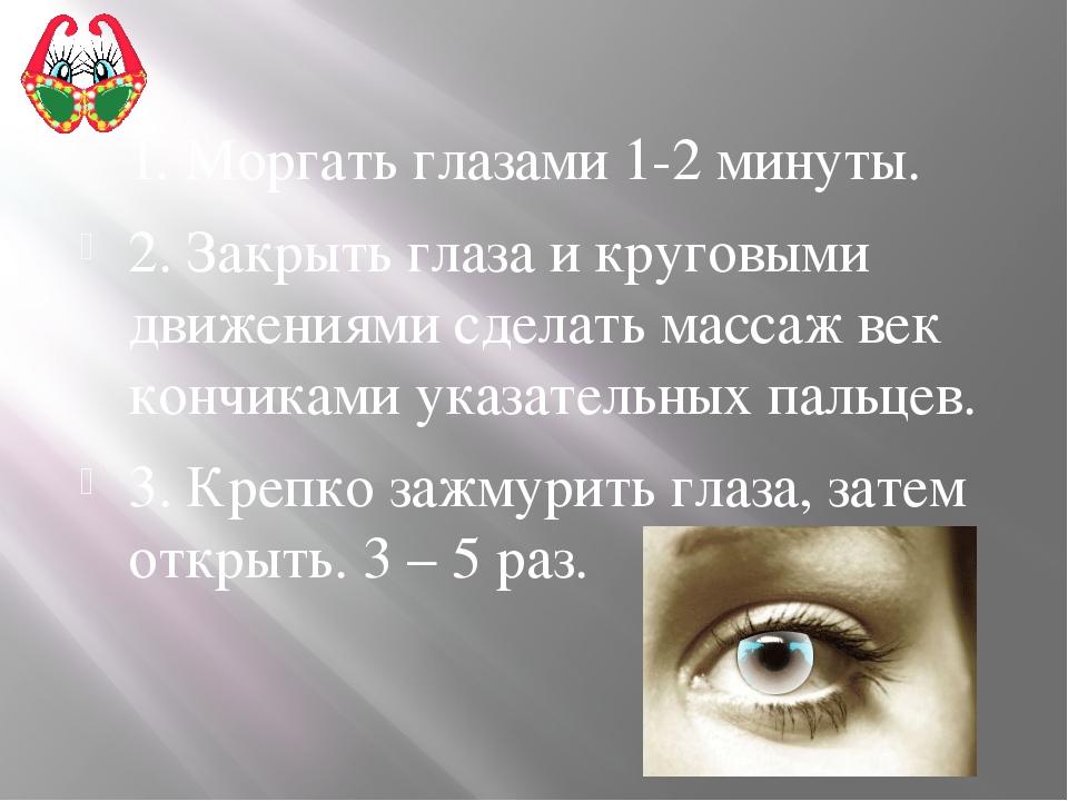 1. Моргать глазами 1-2 минуты. 2. Закрыть глаза и круговыми движениями сделат...