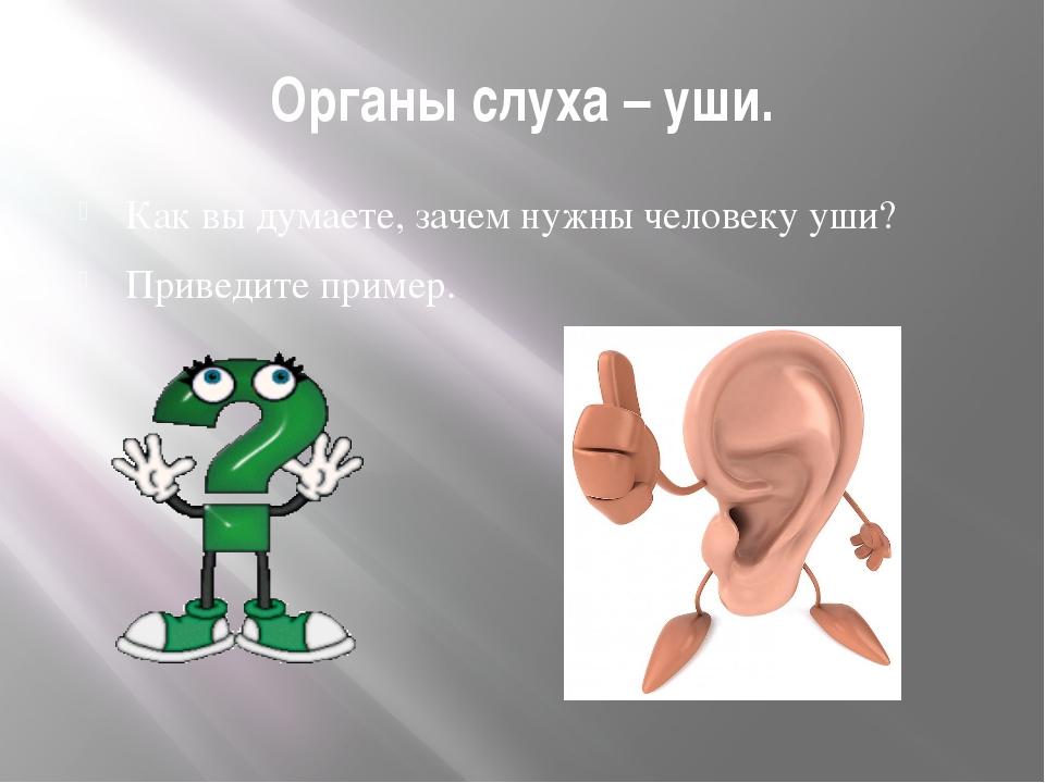 Органы слуха – уши. Как вы думаете, зачем нужны человеку уши? Приведите пример.