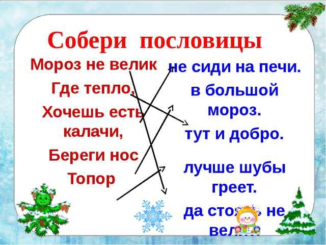 Собери пословицы Мороз не велик Где тепло, Хочешь есть калачи, Береги нос То...
