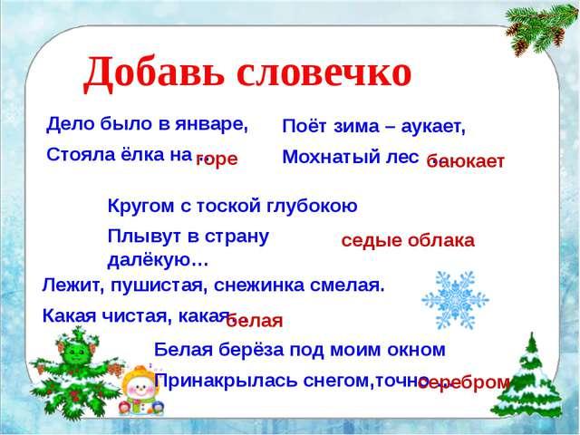 Добавь словечко Дело было в январе, Стояла ёлка на … горе Поёт зима – аукает...