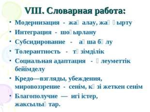 VIII. Словарная работа: Модернизация - жаңалау, жаңғырту Интеграция - шоғырла