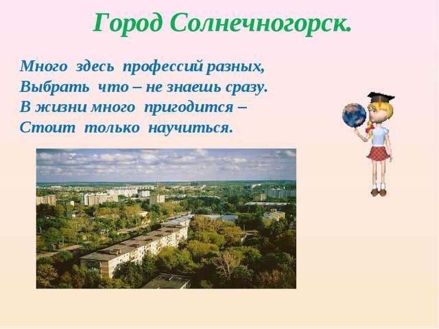 Город Солнечногорск. Много здесь профессий разных, Выбрать что – не знаешь ср...