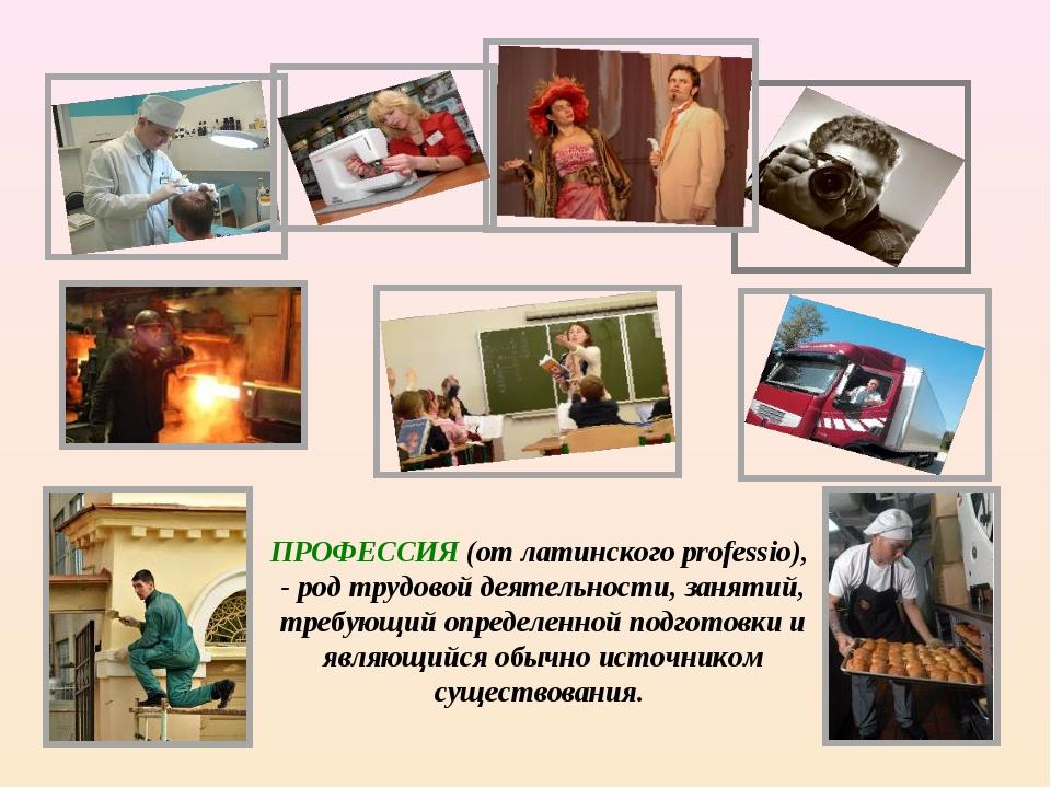 ПРОФЕССИЯ (от латинского professio), - род трудовой деятельности, занятий, тр...