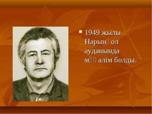 1949 жылы Нарынқол ауданында мұғалім болды.