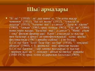 """Шығармалары """"Бұлақ"""" (1950) өлеңдер жинағы, """"Он алты жасар чемпион"""" (1951), """"Б"""