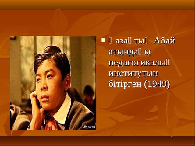 Қазақтың Абай атындағы педагогикалық институтын бітірген (1949)