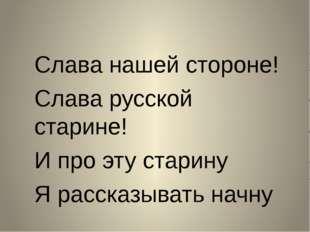 Слава нашей стороне! Слава русской старине! И про эту старину Я рассказывать