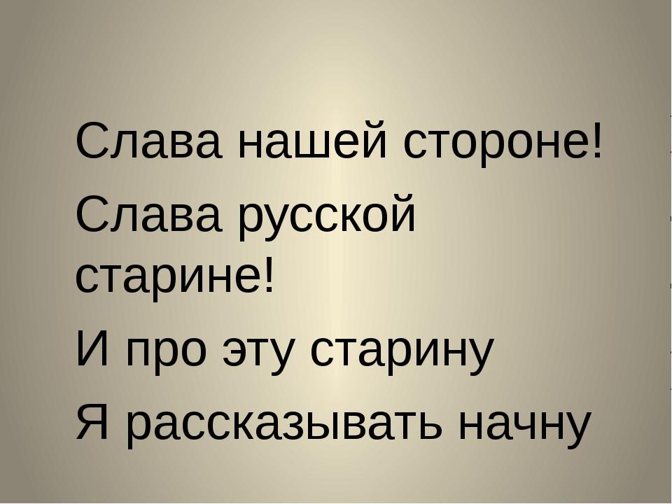 Слава нашей стороне! Слава русской старине! И про эту старину Я рассказывать...