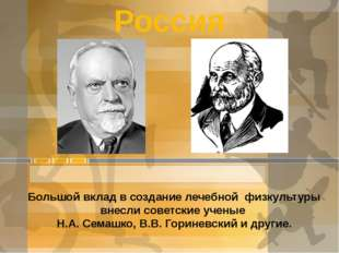 Россия Большой вклад в создание лечебной физкультуры внесли советские ученые