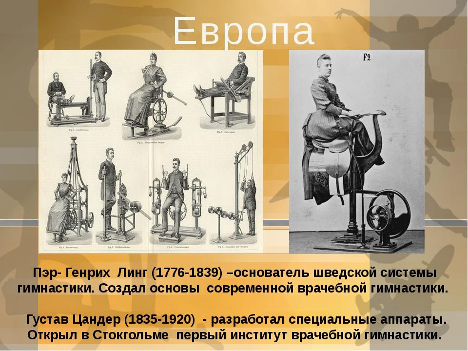 Европа Пэр- Генрих Линг (1776-1839) –основатель шведской системы гимнастики....