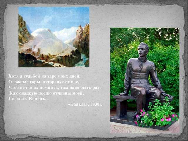Хотя я судьбой на заре моих дней, О южные горы, отторгнут от вас, Чтоб вечн...