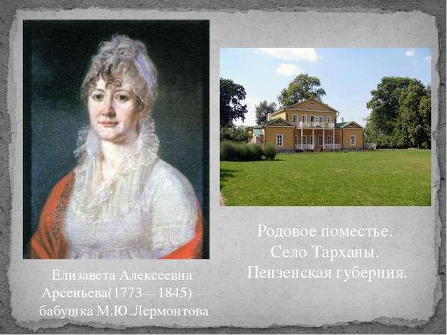 Елизавета Алексеевна Арсеньева(1773—1845) – бабушка М.Ю.Лермонтова Родовое по...