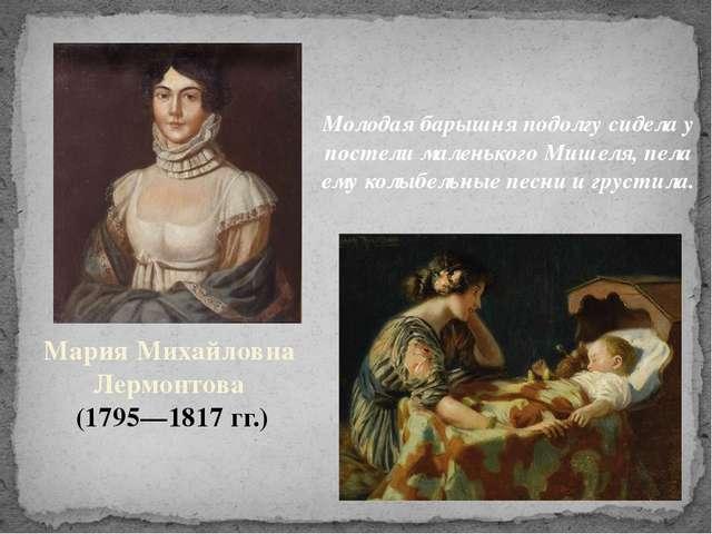 МарияМихайловна Лермонтова (1795—1817гг.) Молодая барышня подолгу сидела у...