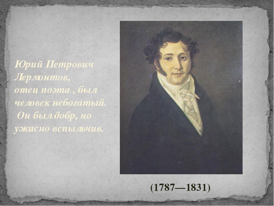 Юрий Петрович Лермонтов, отец поэта , был человек небогатый. Он был добр, но...