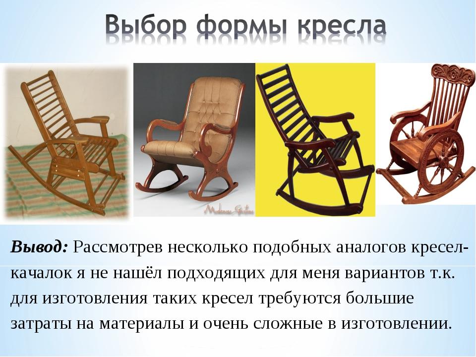 Творческий проект по технологии Кресло качалка  слайда 5 Вывод Рассмотрев несколько подобных аналогов кресел качалок я не нашёл подхо